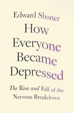 Book How Everyone Became Depressed: The Rise and Fall of the Nervous Breakdown by Edward Shorter