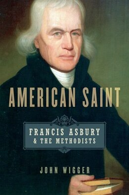 Book American Saint: Francis Asbury and the Methodists by John Wigger