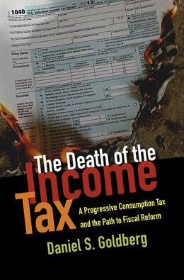 Book The Death of the Income Tax: A Progressive Consumption Tax and the Path to Fiscal Reform by Daniel Goldberg
