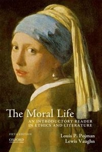 Book The Moral Life: An Introductory Reader in Ethics and Literature by Louis P. Pojman