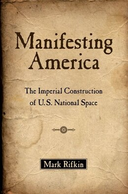 Book Manifesting America: The Imperial Construction of U.S. National Space by Mark Rifkin