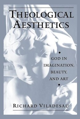 Book Theological Aesthetics: God in Imagination, Beauty, and Art by Richard Viladesau