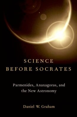 Book Science before Socrates: Parmenides, Anaxagoras, and the New Astronomy by Daniel Graham