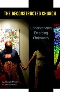 Book The Deconstructed Church: Understanding Emerging Christianity by Gerardo Marti