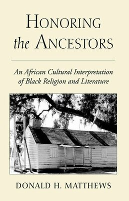 Book Honoring the Ancestors: An African Cultural Interpretation of Black Religion and Literature by Donald H. Matthews