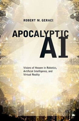 Book Apocalyptic AI: Visions of Heaven in Robotics, Artificial Intelligence, and Virtual Reality by Robert M. Geraci