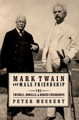 Book Mark Twain and Male Friendship: The Twichell, Howells, and Rogers Friendships by Peter Messent