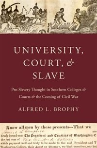 Book University, Court, and Slave: Pro-Slavery Thought in Southern Colleges and Courts and the Coming of… by Alfred L. Brophy