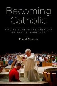 Book Becoming Catholic: Finding Rome in the American Religious Landscape by David Yamane