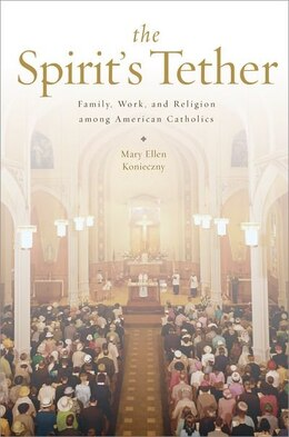 Book The Spirits Tether: Family, Work, and Religion among American Catholics by Mary Ellen Konieczny