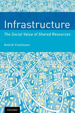 Book Infrastructure: The Social Value of Shared Resources by Brett M. Frischmann