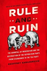 Book Rule and Ruin: The Downfall of Moderation and the Destruction of the Republican Party, From… by Geoffrey Kabaservice