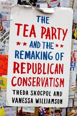 Book The Tea Party and the Remaking of Republican Conservatism by Theda Skocpol