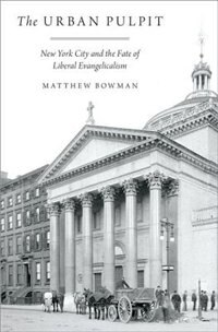 Book The Urban Pulpit: New York City and the Fate of Liberal Evangelicalism by Matthew Bowman