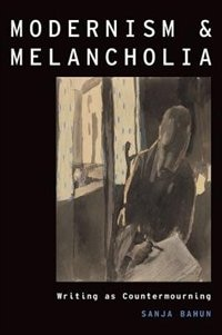 Book Modernism and Melancholia: Writing as Countermourning by Sanja Bahun