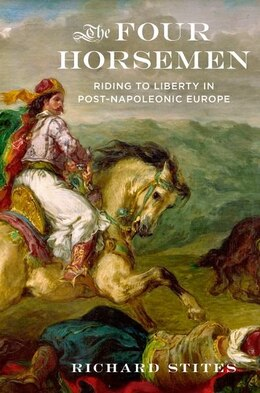 Book The Four Horsemen: Riding to Liberty in Post-Napoleonic Europe by Richard Stites