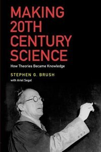 Book Making 20th Century Science: How Theories Became Knowledge by Stephen G. Brush