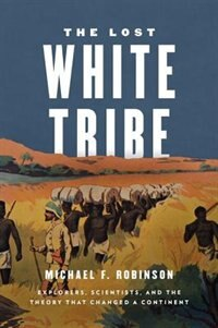 Book The Lost White Tribe: Explorers, Scientists, and the Theory that Changed a Continent by Michael F. Robinson