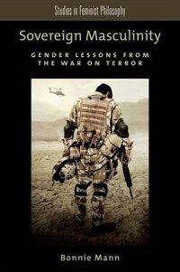 Book Sovereign Masculinity: Gender Lessons from the War on Terror by Bonnie Mann