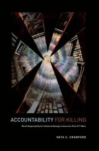 Book Accountability for Killing: Moral Responsibility for Collateral Damage in Americas Post-9/11 Wars by Neta Crawford