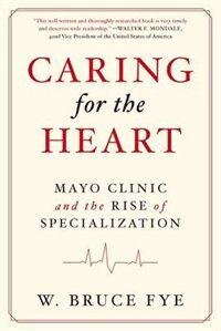 Book Caring for the Heart: Mayo Clinic and the Rise of Specialization by W. Bruce Fye