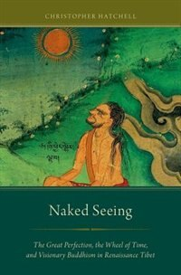 Book Naked Seeing: The Great Perfection, the Wheel of Time, and Visionary Buddhism in Renaissance Tibet by Christopher Hatchell