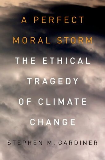 A Perfect Moral Storm: The Ethical Tragedy of Climate Change by Stephen M. Gardiner