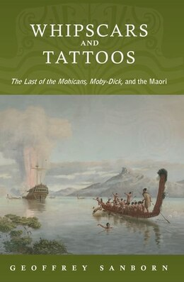 Book Whipscars and Tattoos: The Last of the Mohicans, Moby-Dick, and the Maori by Geoffrey Sanborn