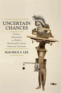 Book Uncertain Chances: Science, Skepticism, and Belief in Nineteenth-Century American Literature by Maurice S. Lee