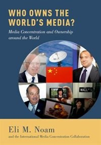 Book Who Owns the Worlds Media?: Media Concentration and Ownership around the World by Eli M. Noam