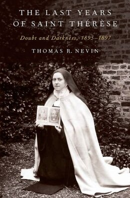 Book The Last Years of Saint Therese: Doubt and Darkness, 1895-1897 by Thomas R. Nevin