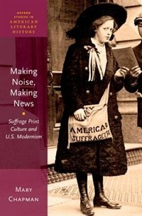 Book Making Noise, Making News: Suffrage Print Culture and U.S. Modernism by Mary Chapman