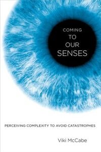 Book Coming to Our Senses: Perceiving Complexity to Avoid Catastrophes by Viki McCabe