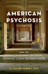 Book American Psychosis: How the Federal Government Destroyed the Mental Illness Treatment System by E. Fuller Torrey
