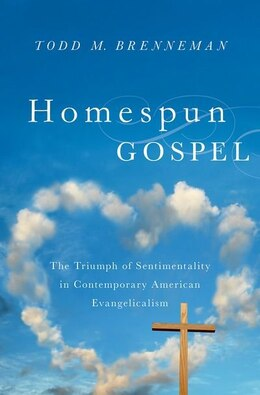 Book Homespun Gospel: The Triumph of Sentimentality in Contemporary American Evangelicalism by Todd M. Brenneman