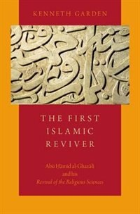 Book The First Islamic Reviver: Abu Hamid al-Ghazali and his Revival of the Religious Sciences by Kenneth Garden