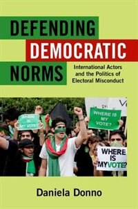 Book Defending Democratic Norms: International Actors and the Politics of Electoral Misconduct by Daniela Donno