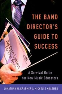 Book The Band Directors Guide to Success: A Survival Guide for New Music Educators by Jonathan M. Kraemer