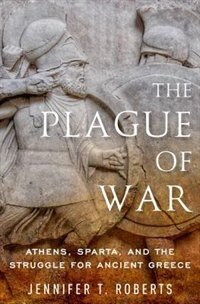 Book The Plague of War: Athens, Sparta, and the Struggle for Ancient Greece by Jennifer T. Roberts