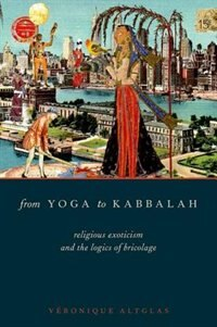 Book From Yoga to Kabbalah: Religious Exoticism and the Logics of Bricolage by Veronique Altglas
