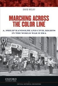 Book Marching Across the Color Line: A. Philip Randolph and Civil Rights in the World War II Era by David Welky