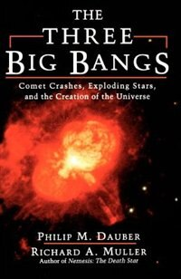 Book The Three Big Bangs: Comet Crashes, Exploding Stars, And The Creation Of The Universe by Philip M. Dauber
