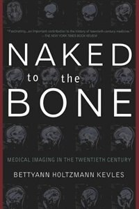 Book Naked To The Bone: Medical Imaging In The Twentieth Century by Bettyann H. Kevles