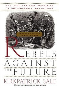 Book Rebels Against the Future: The Luddites And Their War On The Industrial Revolution: Lessons For The… by Kirkpatrick Sale
