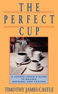 Book The Perfect Cup: A Coffee Lover's Guide To Buying, Brewing, And Tasting by Timothy J. Castle
