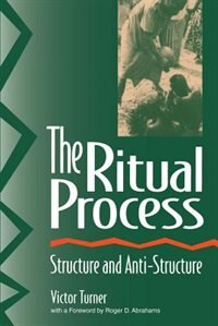 The Ritual Process: Structure and Anti-Structure