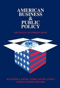 Book American Business And Public Policy: The Politics of Foreign Trade by Lewis Anthony Dexter