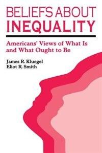 Book Beliefs about Inequality: Americans Views of What Is and What Ought to Be by Eliot R. Smith