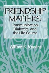 Book Friendship Matters: Communication, Dialectics, and the Life Course by William K. Rawlins