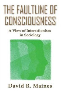 Book The Faultline of Consciousness: A View of Interactionism in Sociology by David Maines